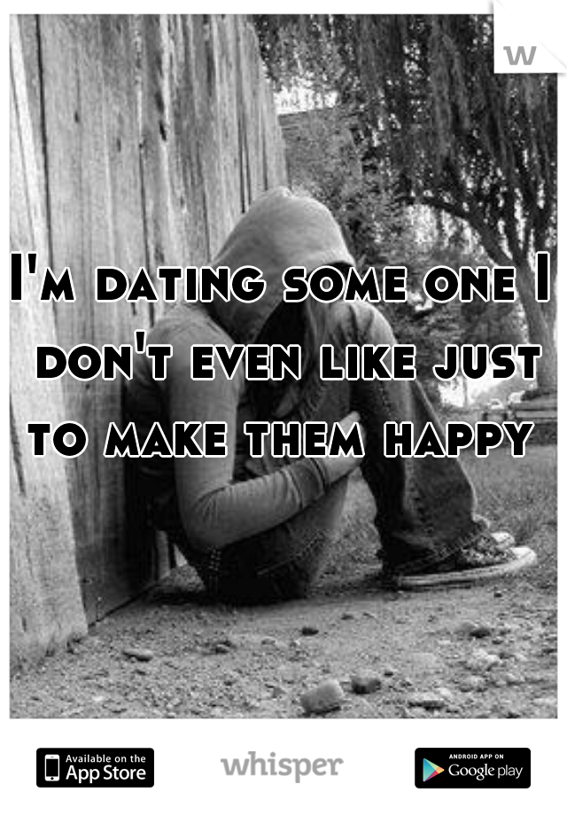 I'm dating some one I don't even like just to make them happy