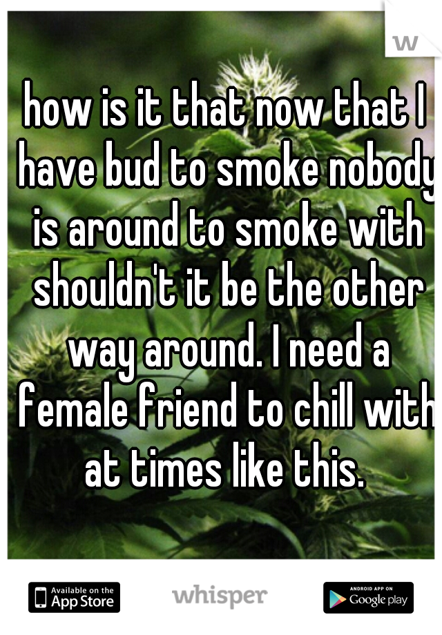 how is it that now that I have bud to smoke nobody is around to smoke with shouldn't it be the other way around. I need a female friend to chill with at times like this.
