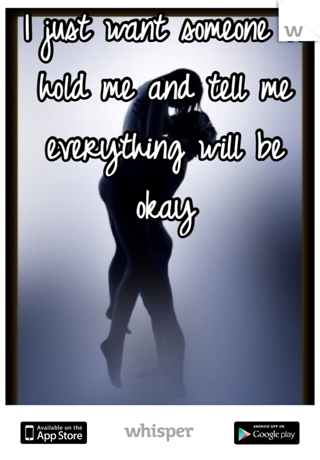 I just want someone to hold me and tell me everything will be okay