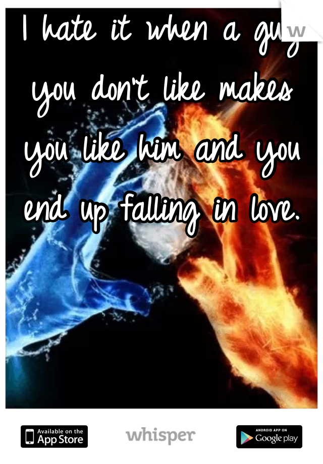 I hate it when a guy you don't like makes you like him and you end up falling in love.