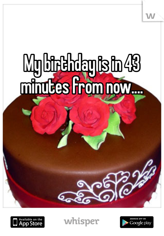My birthday is in 43 minutes from now....