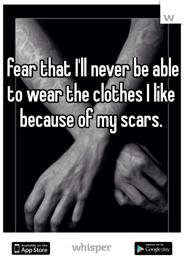 I fear that I'll never be able to wear the clothes I like because of my scars.