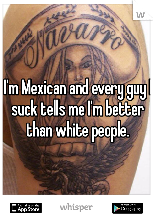 I'm Mexican and every guy I suck tells me I'm better than white people.