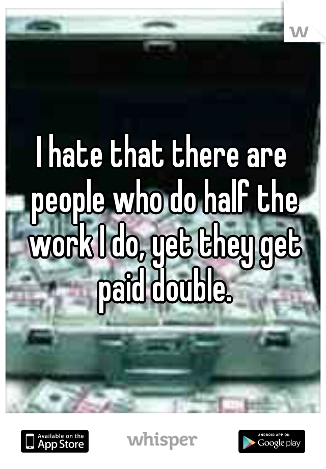 I hate that there are people who do half the work I do, yet they get paid double.