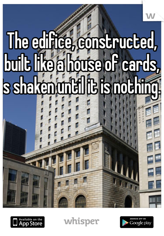 The edifice, constructed, built like a house of cards, is shaken until it is nothing.