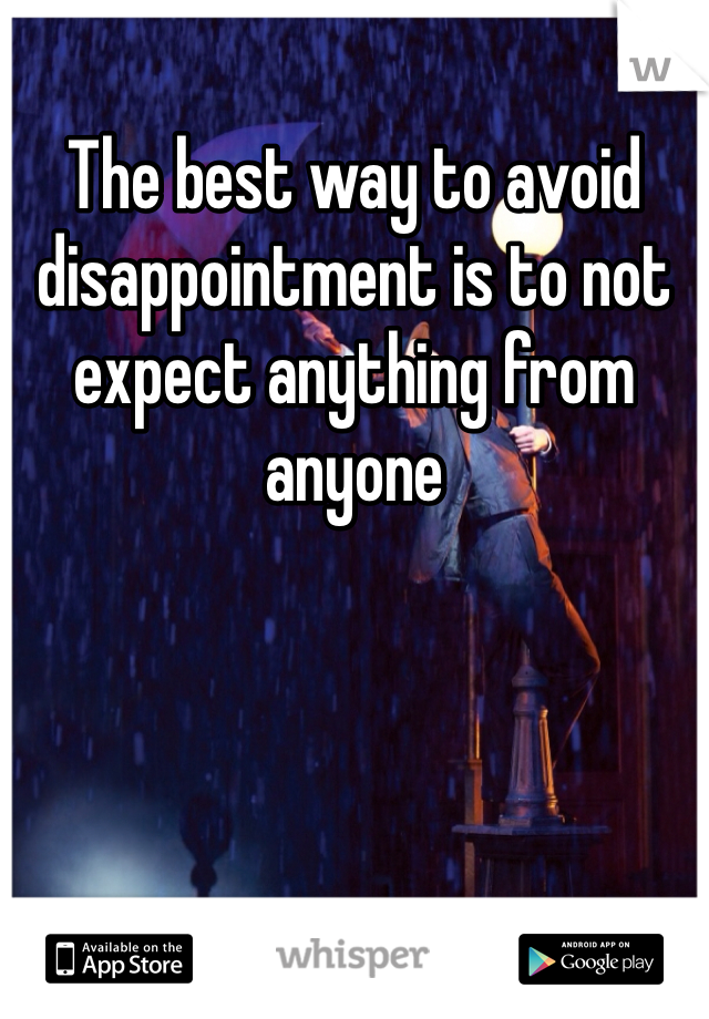 The best way to avoid disappointment is to not expect anything from anyone