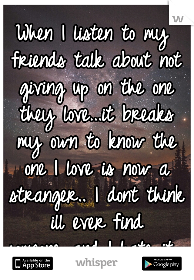 When I listen to my friends talk about not giving up on the one they love...it breaks my own to know the one I love is now a stranger.. I dont think ill ever find someone...and I hate it...