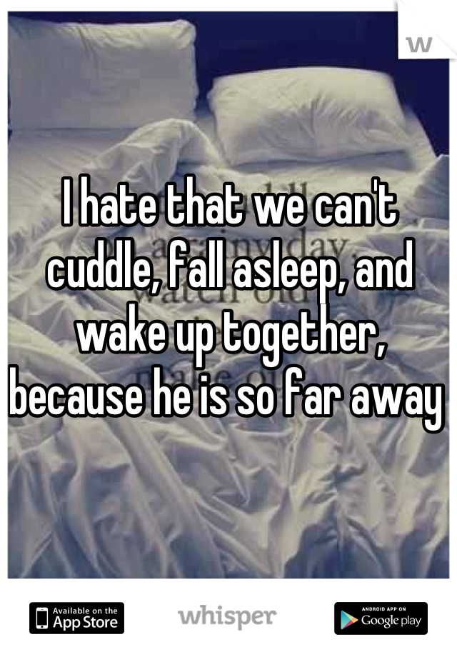 I hate that we can't cuddle, fall asleep, and wake up together, because he is so far away
