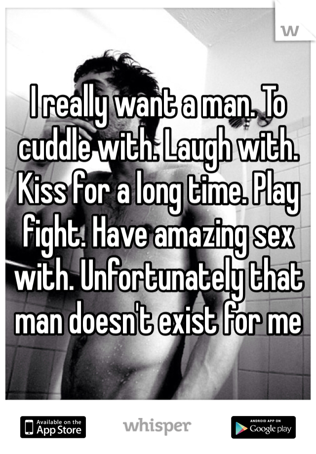 I really want a man. To cuddle with. Laugh with. Kiss for a long time. Play fight. Have amazing sex with. Unfortunately that man doesn't exist for me