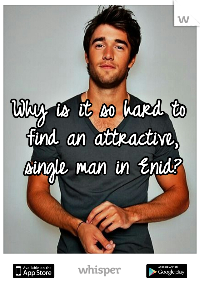 Why is it so hard to find an attractive, single man in Enid?