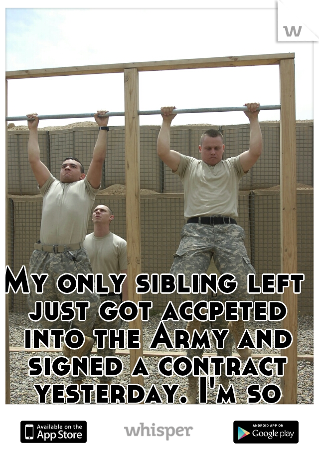 My only sibling left just got accpeted into the Army and signed a contract yesterday. I'm so scared.
