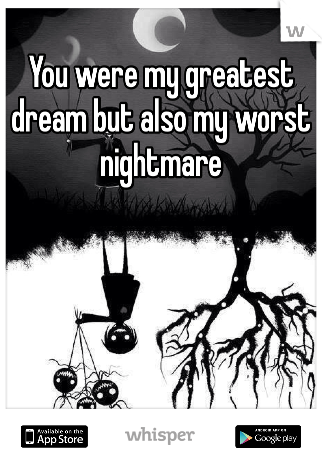 You were my greatest dream but also my worst nightmare