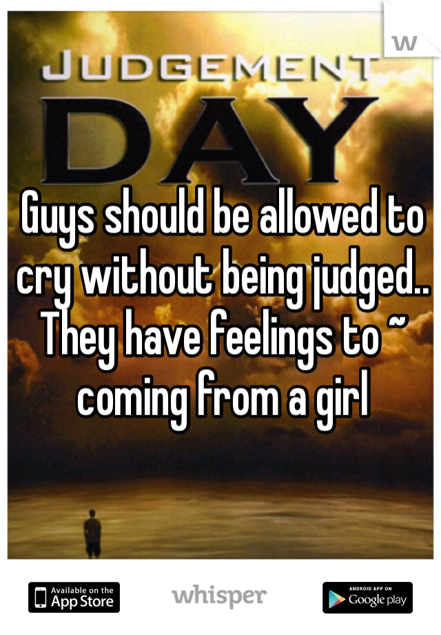 Guys should be allowed to cry without being judged.. They have feelings to ~ coming from a girl