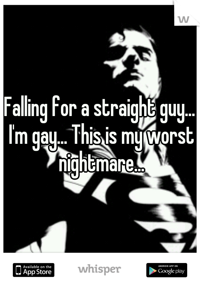 Falling for a straight guy... I'm gay... This is my worst nightmare...