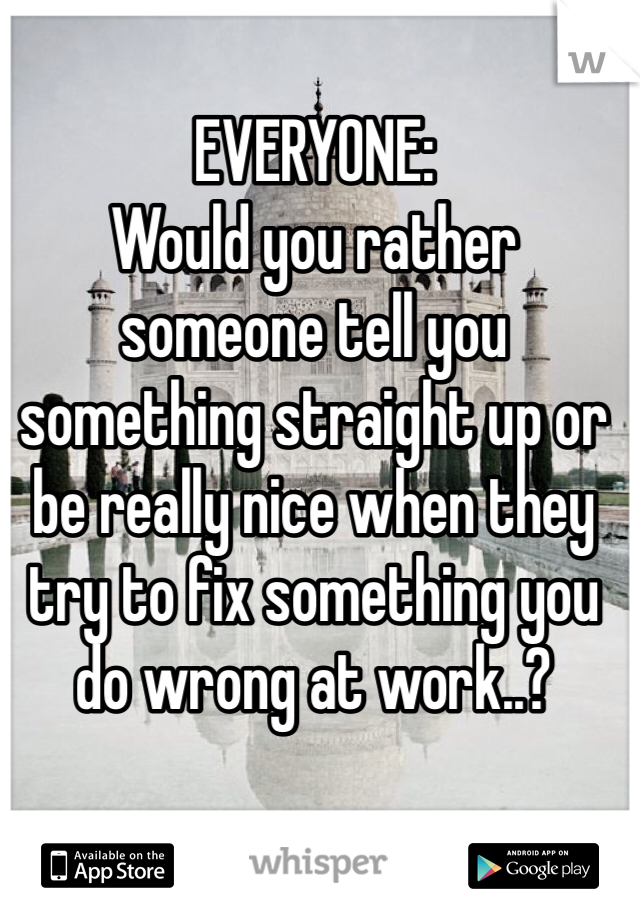 EVERYONE: Would you rather someone tell you something straight up or be really nice when they try to fix something you do wrong at work..?