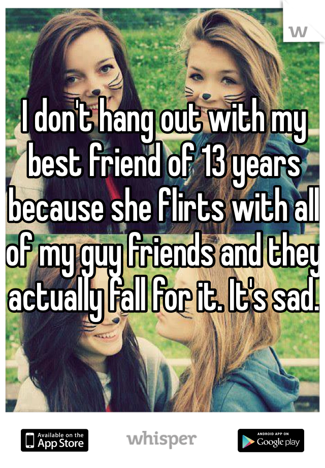 I don't hang out with my best friend of 13 years because she flirts with all of my guy friends and they actually fall for it. It's sad.