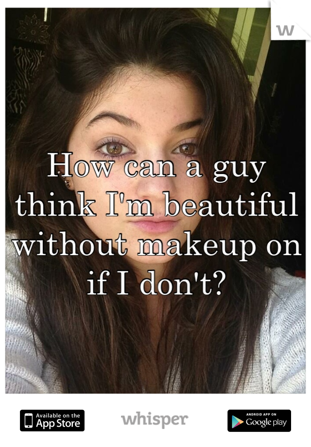 How can a guy think I'm beautiful without makeup on if I don't?