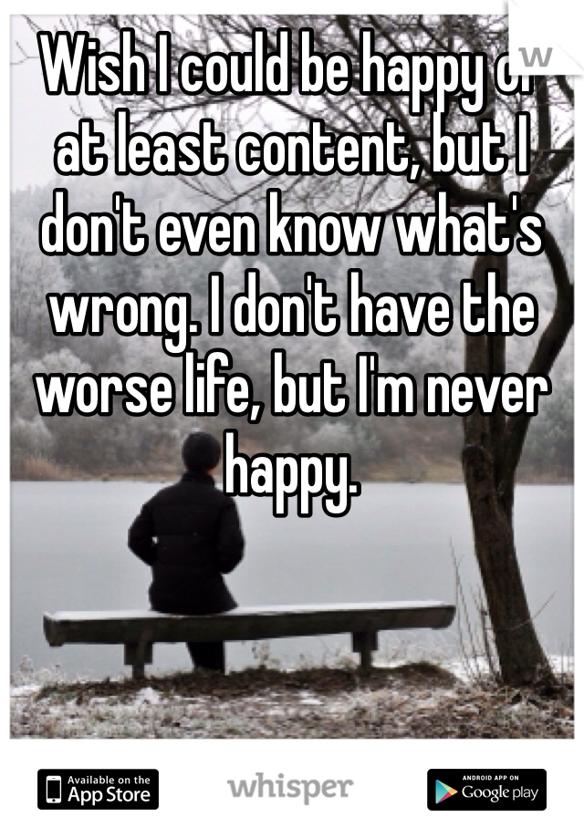 Wish I could be happy or at least content, but I don't even know what's wrong. I don't have the worse life, but I'm never happy.