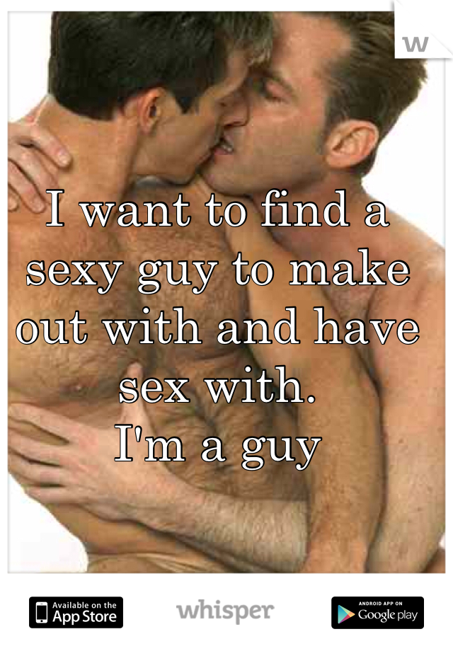 I want to find a sexy guy to make out with and have sex with.  I'm a guy