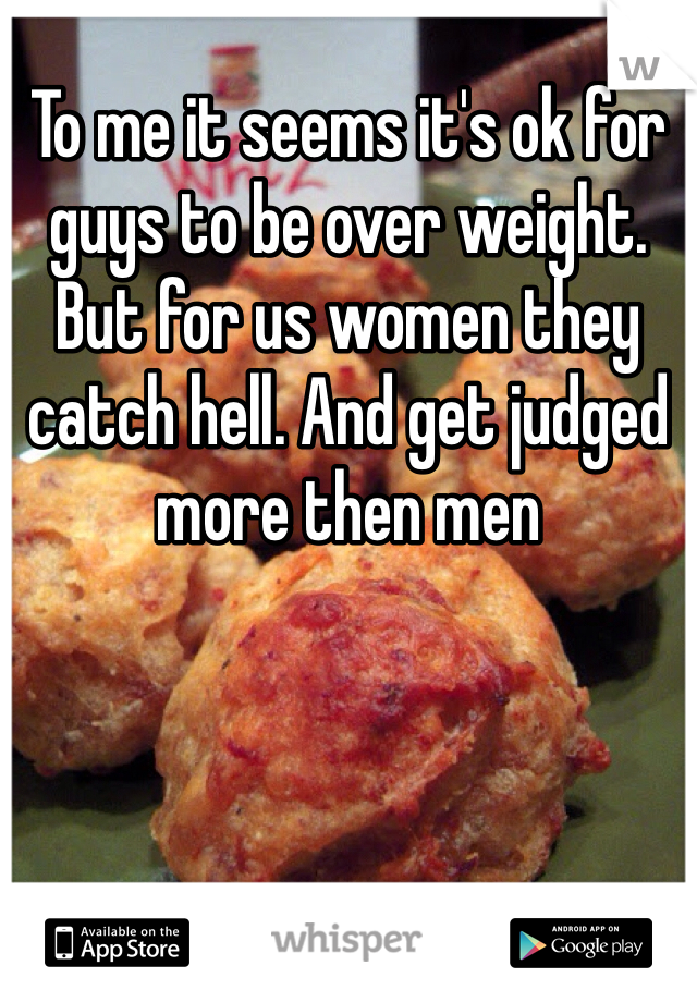 To me it seems it's ok for guys to be over weight. But for us women they catch hell. And get judged more then men