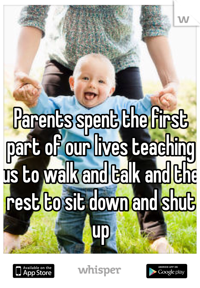 Parents spent the first part of our lives teaching us to walk and talk and the rest to sit down and shut up