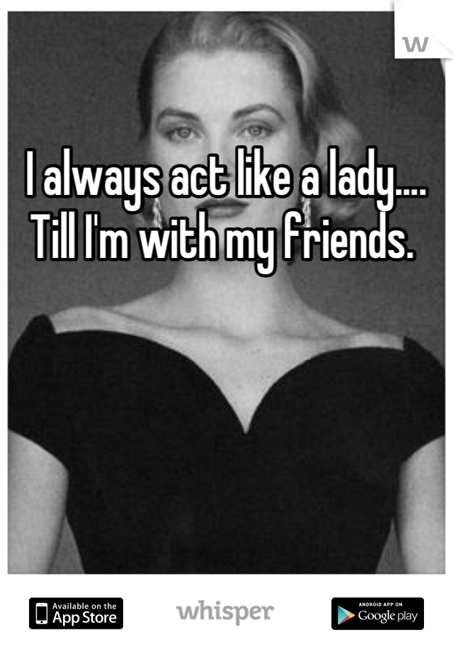 I always act like a lady.... Till I'm with my friends.