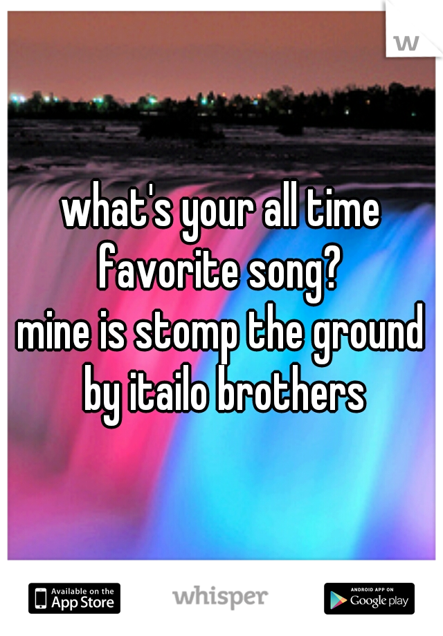 what's your all time favorite song?  mine is stomp the ground by itailo brothers