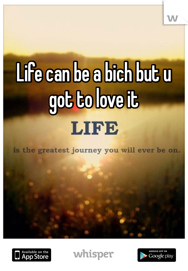 Life can be a bich but u got to love it