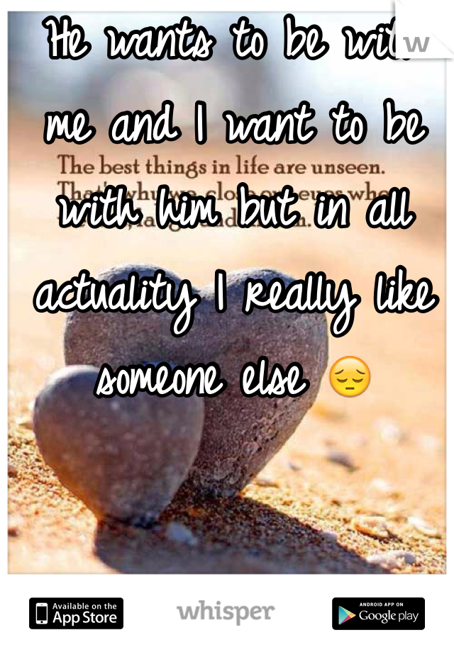 He wants to be with me and I want to be with him but in all actuality I really like someone else 😔