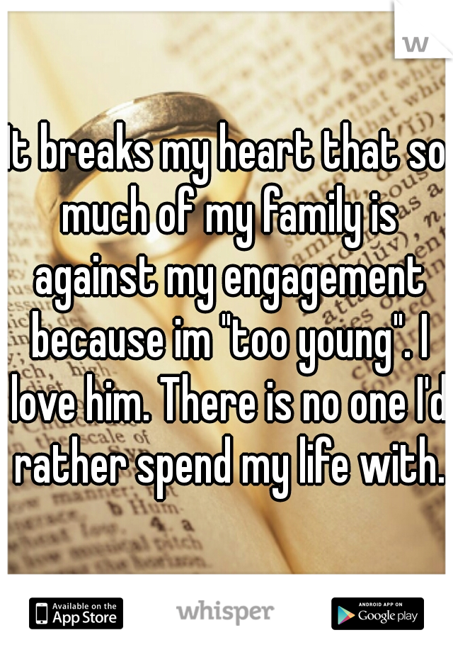 """It breaks my heart that so much of my family is against my engagement because im """"too young"""". I love him. There is no one I'd rather spend my life with."""
