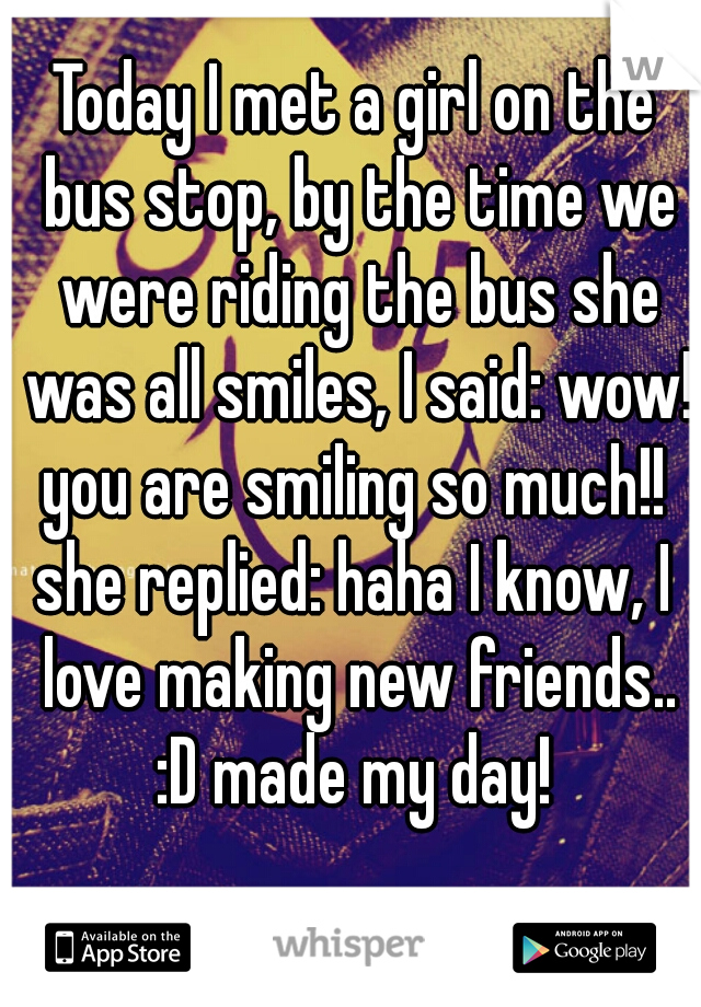Today I met a girl on the bus stop, by the time we were riding the bus she was all smiles, I said: wow! you are smiling so much!!  she replied: haha I know, I love making new friends.. :D made my day!