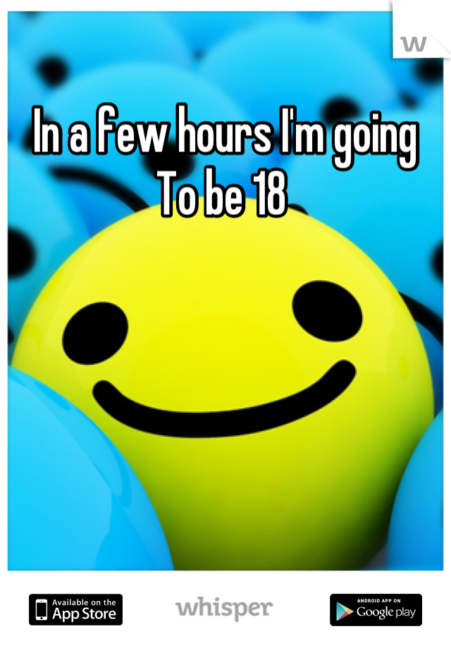 In a few hours I'm going  To be 18