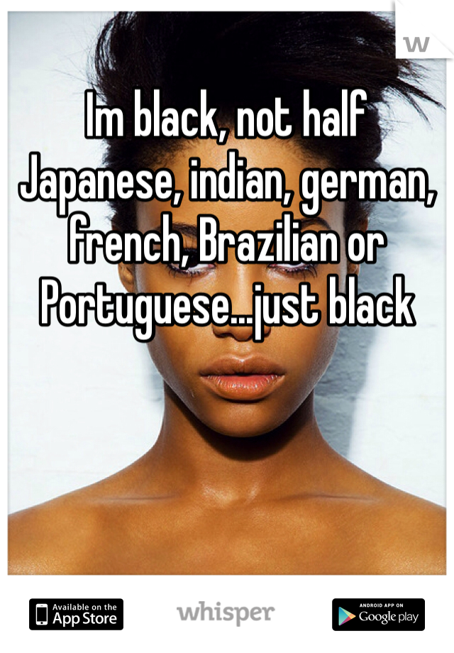Im black, not half Japanese, indian, german, french, Brazilian or Portuguese...just black