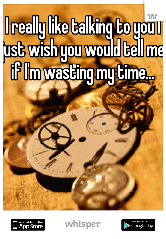 I really like talking to you I just wish you would tell me if I'm wasting my time...