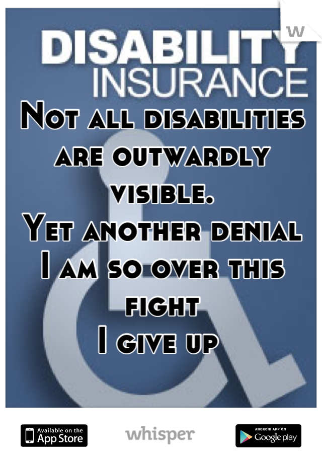 Not all disabilities are outwardly visible. Yet another denial I am so over this fight I give up