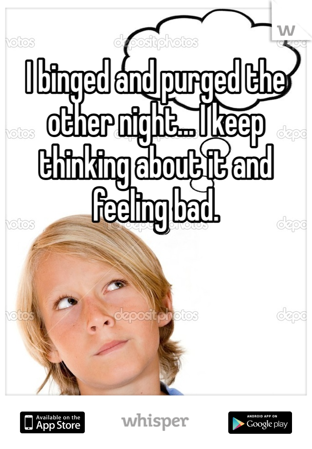 I binged and purged the other night... I keep thinking about it and feeling bad.