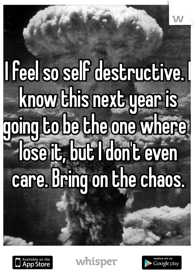 I feel so self destructive. I know this next year is going to be the one where I lose it, but I don't even care. Bring on the chaos.