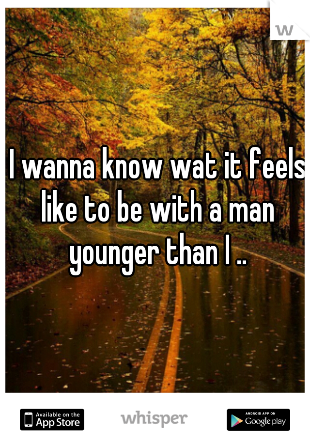I wanna know wat it feels like to be with a man younger than I ..