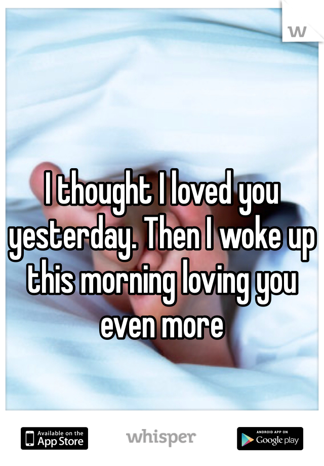 I thought I loved you yesterday. Then I woke up this morning loving you even more