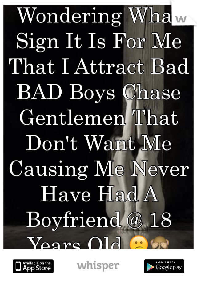 Wondering What Sign It Is For Me That I Attract Bad BAD Boys Chase Gentlemen That Don't Want Me Causing Me Never Have Had A Boyfriend @ 18 Years Old 😕🙈