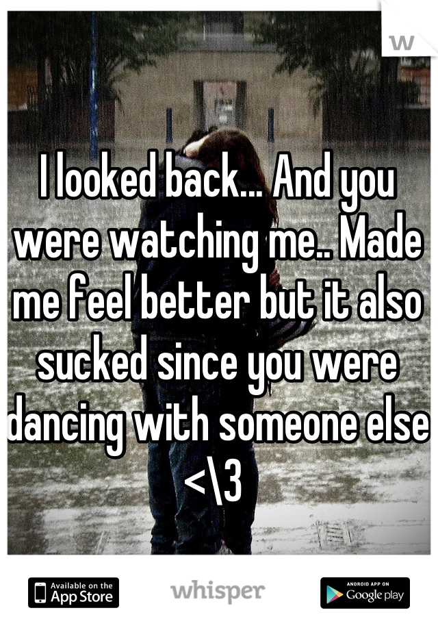 I looked back... And you were watching me.. Made me feel better but it also sucked since you were dancing with someone else <\3