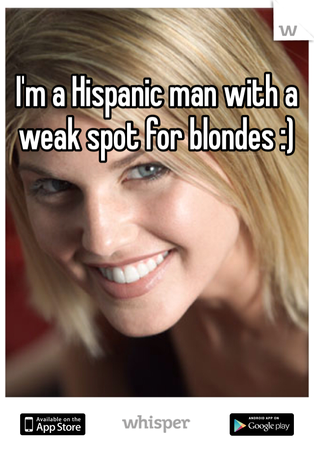 I'm a Hispanic man with a weak spot for blondes :)