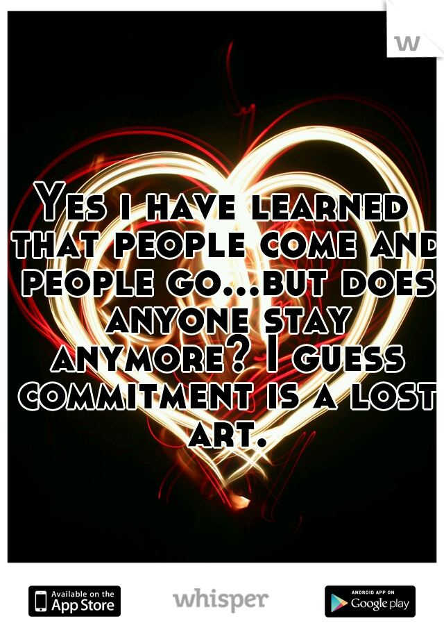 Yes i have learned that people come and people go...but does anyone stay anymore? I guess commitment is a lost art.