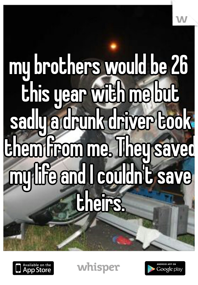my brothers would be 26 this year with me but sadly a drunk driver took them from me. They saved my life and I couldn't save theirs.