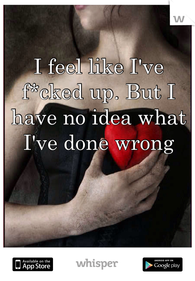 I feel like I've f*cked up. But I have no idea what I've done wrong