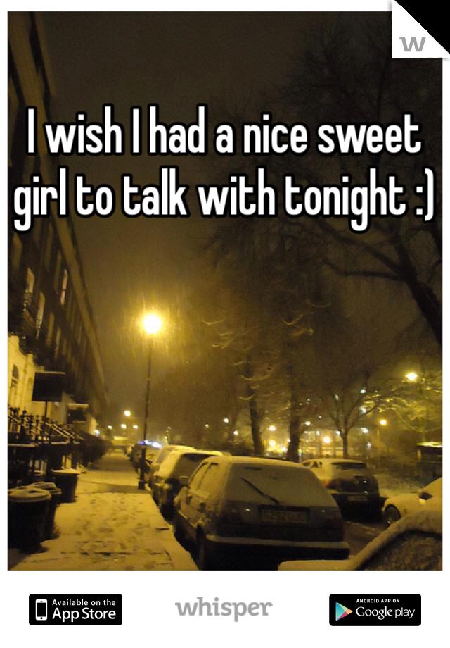 I wish I had a nice sweet girl to talk with tonight :)