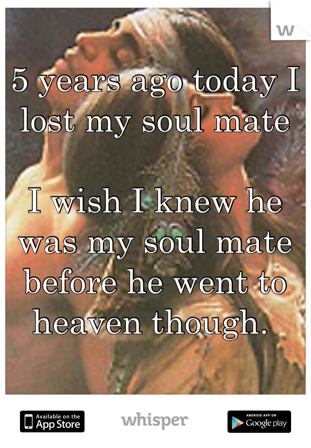 5 years ago today I lost my soul mate   I wish I knew he was my soul mate before he went to heaven though.