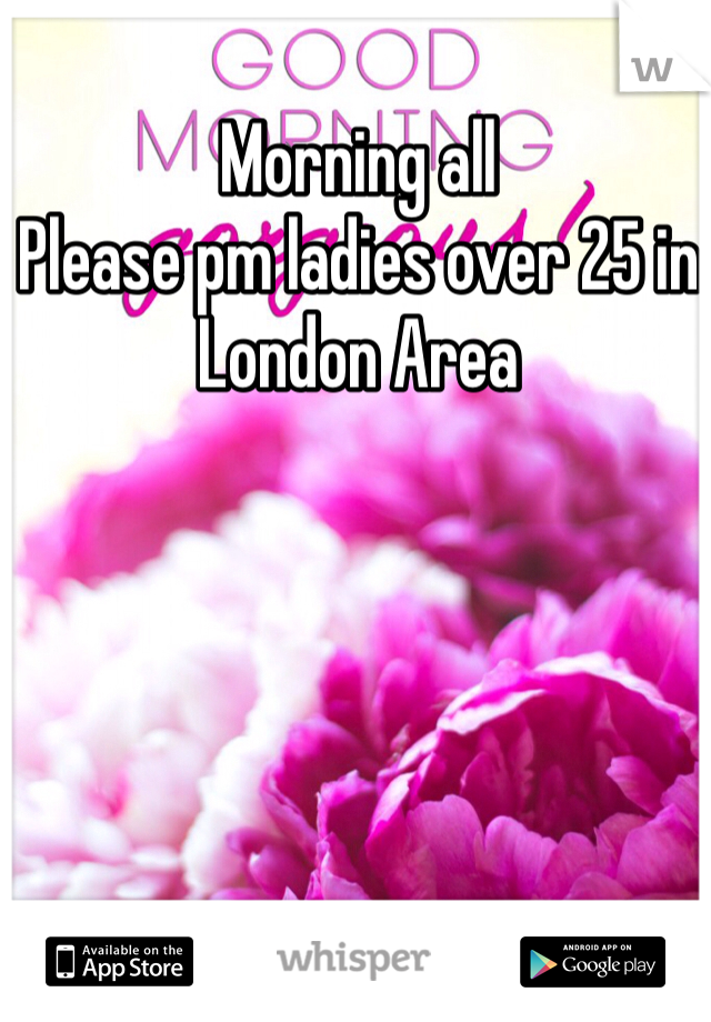 Morning all Please pm ladies over 25 in London Area