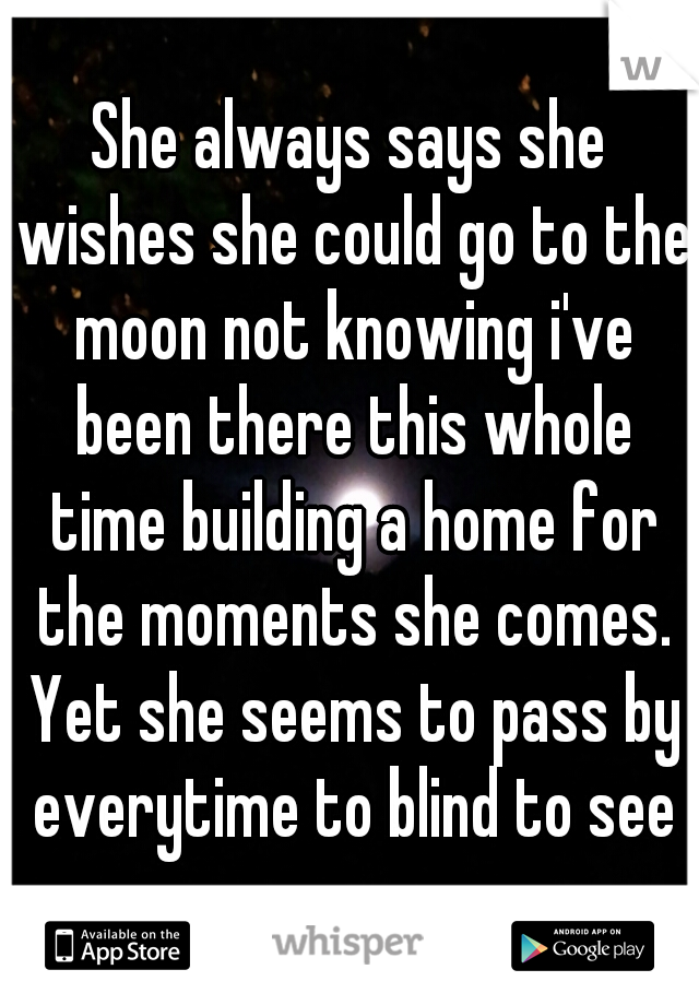 She always says she wishes she could go to the moon not knowing i've been there this whole time building a home for the moments she comes. Yet she seems to pass by everytime to blind to see