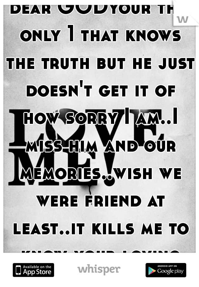 dear GODyour the only 1 that knows the truth but he just doesn't get it of how sorry I am..I miss him and our memories..wish we were friend at least..it kills me to know your loving some one else </3
